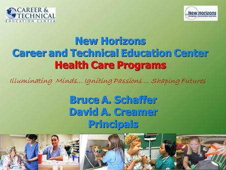 New Horizons Career and Technical Education Center Health Care Programs Bruce A. Schaffer David A. Creamer Principals Illuminating Minds… Igniting Passions.