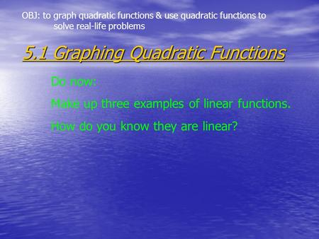 5.1 Graphing Quadratic Functions Do now: Make up three examples of linear functions. How do you know they are linear? OBJ: to graph quadratic functions.