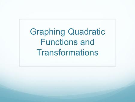 Graphing Quadratic Functions and Transformations.