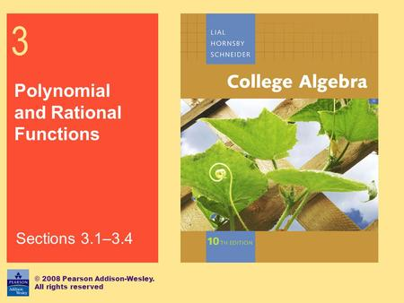 3 Polynomial and Rational Functions © 2008 Pearson Addison-Wesley. All rights reserved Sections 3.1–3.4.