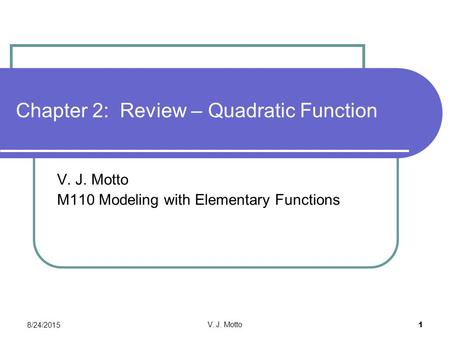 8/24/2015 V. J. Motto 1 Chapter 2: Review – Quadratic Function V. J. Motto M110 Modeling with Elementary Functions.