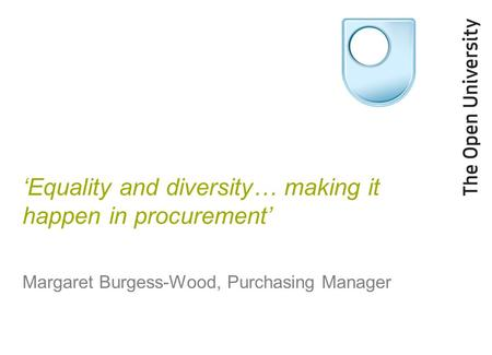 'Equality and diversity… making it happen in procurement' Margaret Burgess-Wood, Purchasing Manager.