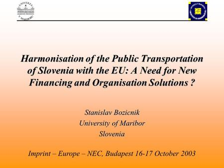 Harmonisation of the Public Transportation of Slovenia with the EU: A Need for New Financing and Organisation Solutions ? Stanislav Bozicnik University.