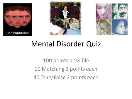 Mental Disorder Quiz 100 points possible 10 Matching 2 points each 40 True/False 2 points each.