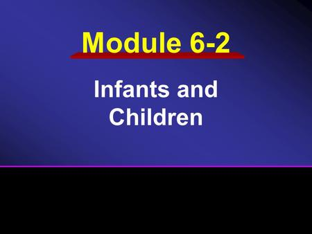 Module 6-2 Infants and Children.