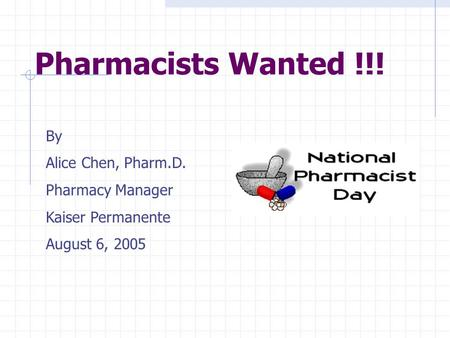 Pharmacists Wanted !!! By Alice Chen, Pharm.D. Pharmacy Manager Kaiser Permanente August 6, 2005.