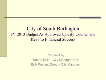 City of South Burlington FY 2013 Budget As Approved by City Council and Keys to Financial Success Prepared by Sandy Miller, City Manager and Bob Rusten,