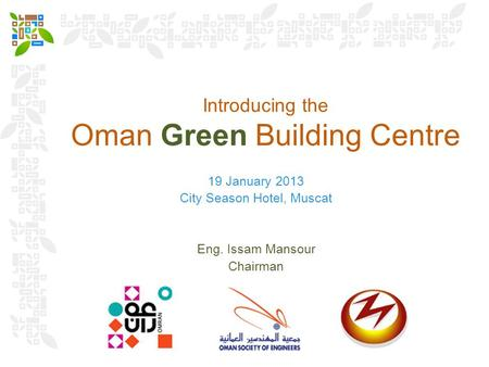 Introducing the Oman Green Building Centre 19 January 2013 City Season Hotel, Muscat Eng. Issam Mansour Chairman.