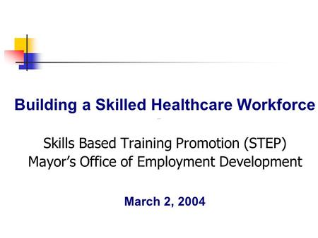 Building a Skilled Healthcare Workforce Skills Based Training Promotion (STEP) Mayor's Office of Employment Development March 2, 2004.