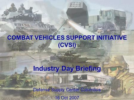 1 COMBAT VEHICLES SUPPORT INITIATIVE (CVSI) Industry Day Briefing Defense Supply Center Columbus 16 Oct 2007.