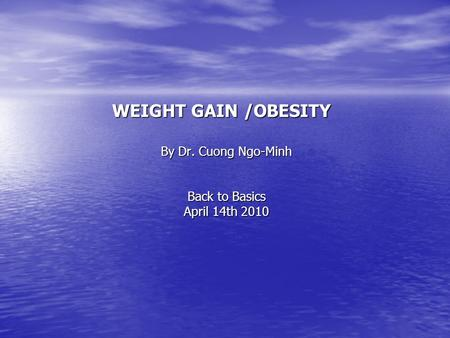 WEIGHT GAIN /<strong>OBESITY</strong> By Dr. Cuong Ngo-Minh Back to Basics April 14th 2010.