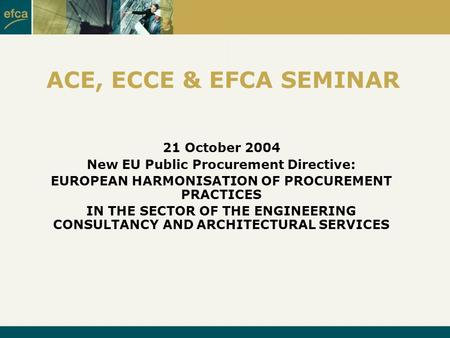 ACE, ECCE & EFCA SEMINAR 21 October 2004 New EU Public Procurement Directive: EUROPEAN HARMONISATION OF PROCUREMENT PRACTICES IN THE SECTOR OF THE ENGINEERING.