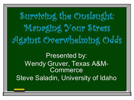 Surviving the Onslaught: Managing Your Stress Against Overwhelming Odds Presented by: Wendy Gruver, Texas A&M- Commerce Steve Saladin, University of Idaho.