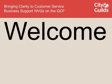 Welcome Bringing Clarity to Customer Service Business Support NVQs on the QCF.