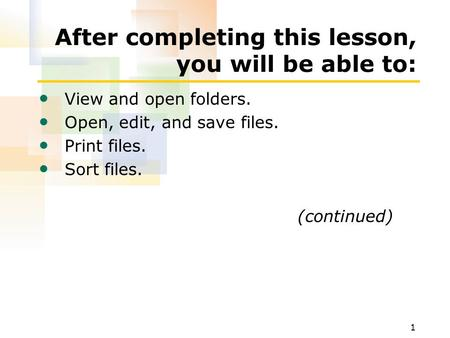 1 After completing this lesson, you will be able to: View and open folders. Open, edit, and save files. Print files. Sort files. (continued)