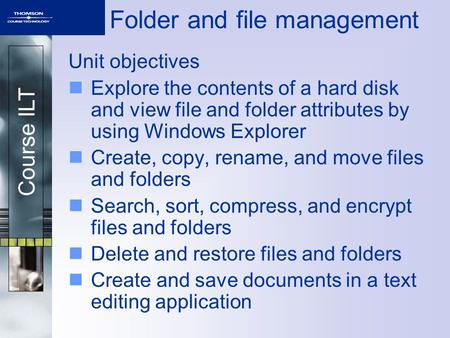 Course ILT Folder and file management Unit objectives Explore the contents of a hard disk and view file and folder attributes by using Windows Explorer.