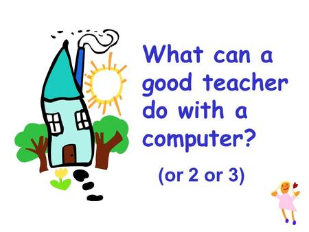 What can a good teacher do with a computer? (or 2 or 3)