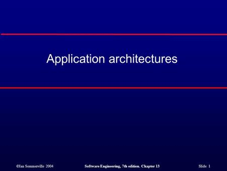 ©Ian Sommerville 2004Software Engineering, 7th edition. Chapter 13 Slide 1 Application architectures.
