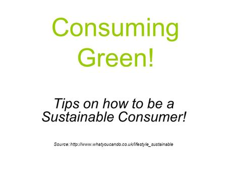 Consuming Green! Tips on how to be a Sustainable Consumer! Source: