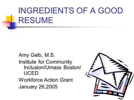 INGREDIENTS OF A GOOD RESUME Amy Gelb, M.S. Institute for Community Inclusion/Umass Boston/ UCED Workforce Action Grant January 26,2005.
