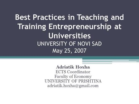 Best Practices in Teaching and Training Entrepreneurship at Universities UNIVERSITY OF NOVI SAD May 25, 2007 Adriatik Hoxha ECTS Coordinator Faculty of.