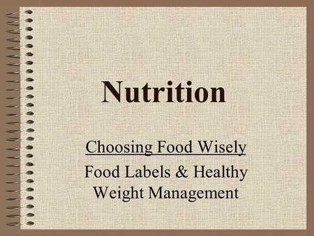 Nutrition Choosing Food Wisely Food Labels & Healthy Weight Management.