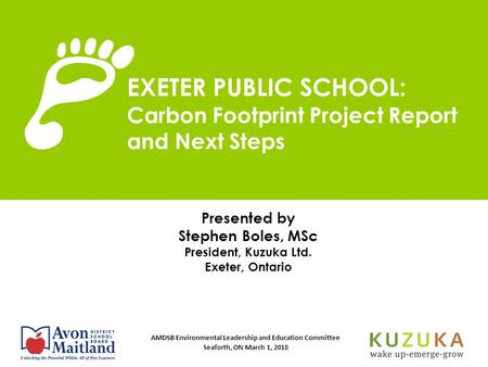 AMDSB Environmental Leadership and Education Committee Seaforth, ON March 1, 2010 Presented by Stephen Boles, MSc President, Kuzuka Ltd. Exeter, Ontario.