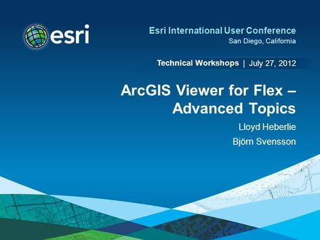 Technical Workshops | Esri International User Conference San Diego, California ArcGIS Viewer for Flex – Advanced Topics Lloyd Heberlie Björn Svensson July.