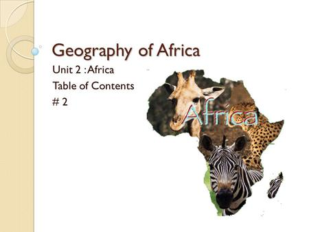 Geography of Africa Unit 2 : Africa Table of Contents # 2.