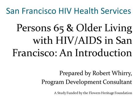 San Francisco HIV Health Services Persons 65 & Older Living with HIV/AIDS in San Francisco: An Introduction Prepared by Robert Whirry, Program Development.