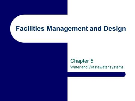 Facilities Management and Design Chapter 5 Water and Wastewater systems.