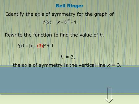 Identify the axis of symmetry for the graph of Rewrite the function to find the value of h. h = 3, the axis of symmetry is the vertical line x = 3. Bell.