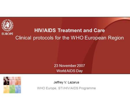 HIV/AIDS Treatment and Care Clinical protocols for the WHO European Region 23 November 2007 World AIDS Day Jeffrey V. Lazarus WHO Europe, STI/HIV/AIDS.