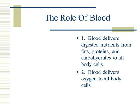 The Role Of Blood  1. Blood delivers digested nutrients from fats, proteins, and carbohydrates to all body cells.  2. Blood delivers oxygen to all body.