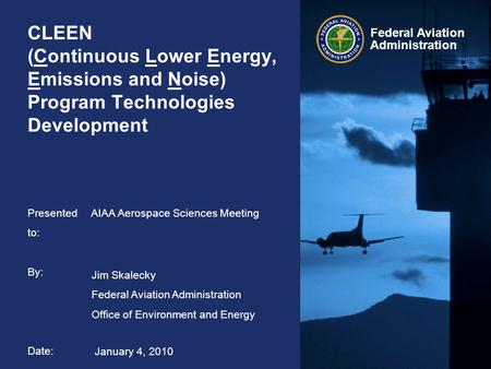 Federal Aviation Administration CLEEN (Continuous Lower Energy, Emissions and Noise) Program Technologies Development AIAA Aerospace Sciences Meeting Jim.