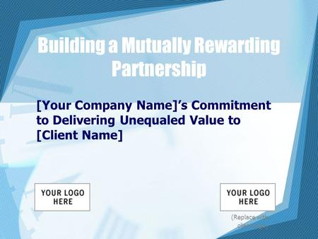 Building a Mutually Rewarding Partnership [Your Company Name]'s Commitment to Delivering Unequaled Value to [Client Name] (Replace with client logo)