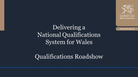 Delivering a National Qualifications System for Wales Qualifications Roadshow.
