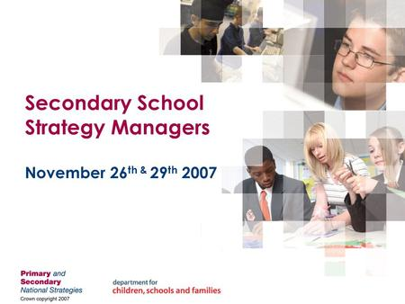 Secondary School Strategy Managers November 26 th & 29 th 2007.