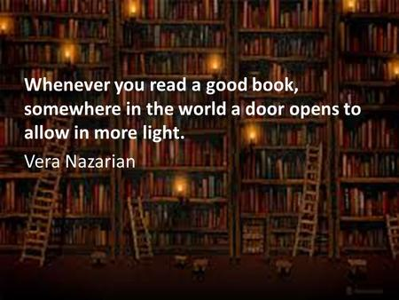 Whenever you read a good book, somewhere in the world a door opens to allow in more light. Vera Nazarian.