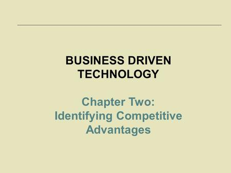 BUSINESS DRIVEN TECHNOLOGY Identifying Competitive Advantages