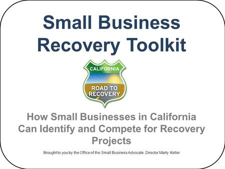 Small Business Recovery Toolkit How Small Businesses in California Can Identify and Compete for Recovery Projects Brought to you by the Office of the Small.