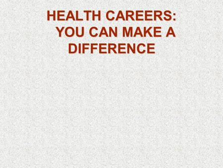 HEALTH CAREERS: YOU CAN MAKE A DIFFERENCE
