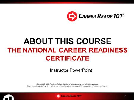 ABOUT THIS COURSE THE NATIONAL CAREER READINESS CERTIFICATE 1 Instructor <strong>PowerPoint</strong> Copyright © 2009, Thinking Media, a division of SAI Interactive, Inc.