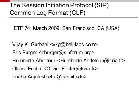 The Session Initiation Protocol (SIP) Common Log Format (CLF)‏ IETF 74, March 2009, San Francisco, CA (USA)‏ Vijay K. Gurbani Eric Burger Humberto Abdelnur.