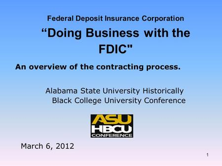"1 Federal Deposit Insurance Corporation ""Doing Business with the FDIC Alabama State University Historically Black College University Conference March."