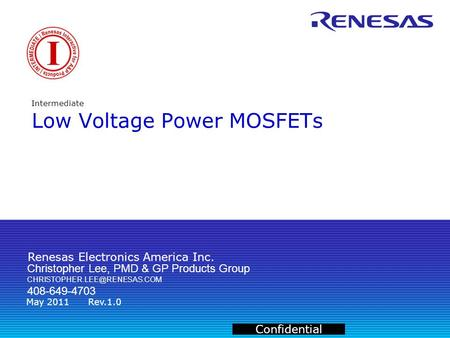 Renesas Electronics America Inc. Confidential May 2011Rev.1.0 Intermediate Low Voltage Power MOSFETs Christopher Lee, PMD & GP Products Group