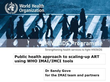 Public health approach to scaling-up ART using WHO IMAI/IMCI tools Dr Sandy Gove for the IMAI team and partners.