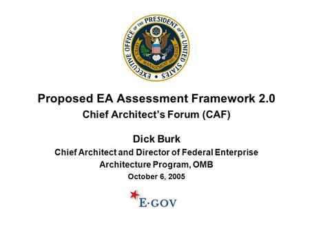 Proposed EA Assessment Framework 2.0 Chief Architect's Forum (CAF) Dick Burk Chief Architect and Director of Federal Enterprise Architecture Program, OMB.
