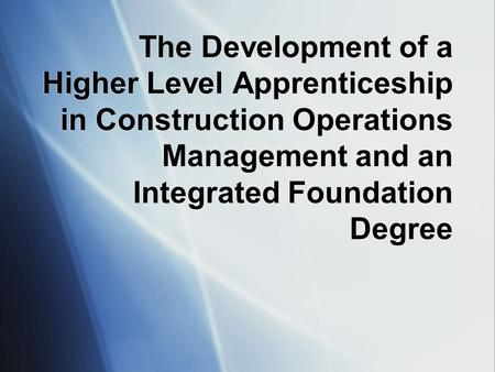 The Development of a Higher Level Apprenticeship in Construction Operations Management and an Integrated Foundation Degree.