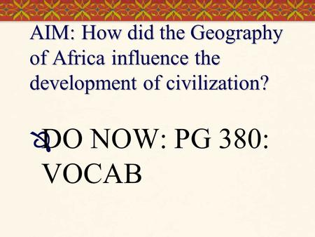AIM: How did the Geography of Africa influence the development of civilization? DO NOW: PG 380: VOCAB.